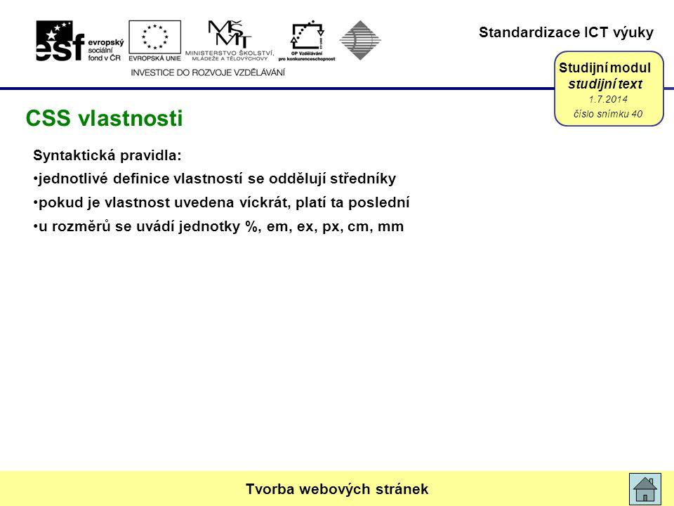 Standardizace ICT výuky Studijní modul studijní text Syntaktická pravidla: •jednotlivé definice vlastností se oddělují středníky •pokud je vlastnost uvedena víckrát, platí ta poslední •u rozměrů se uvádí jednotky %, em, ex, px, cm, mm 1.7.2014 číslo snímku 40 Tvorba webových stránek CSS vlastnosti