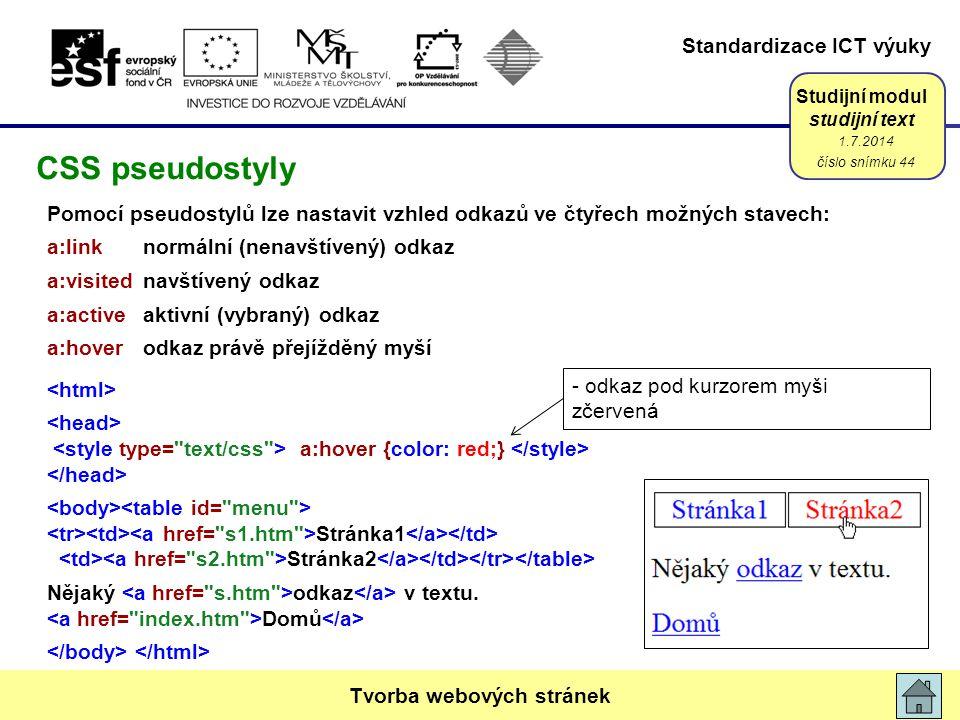 Standardizace ICT výuky Studijní modul studijní text Pomocí pseudostylů lze nastavit vzhled odkazů ve čtyřech možných stavech: a:linknormální (nenavštívený) odkaz a:visitednavštívený odkaz a:activeaktivní (vybraný) odkaz a:hoverodkaz právě přejížděný myší a:hover {color: red;} Stránka1 Stránka2 Nějaký odkaz v textu.
