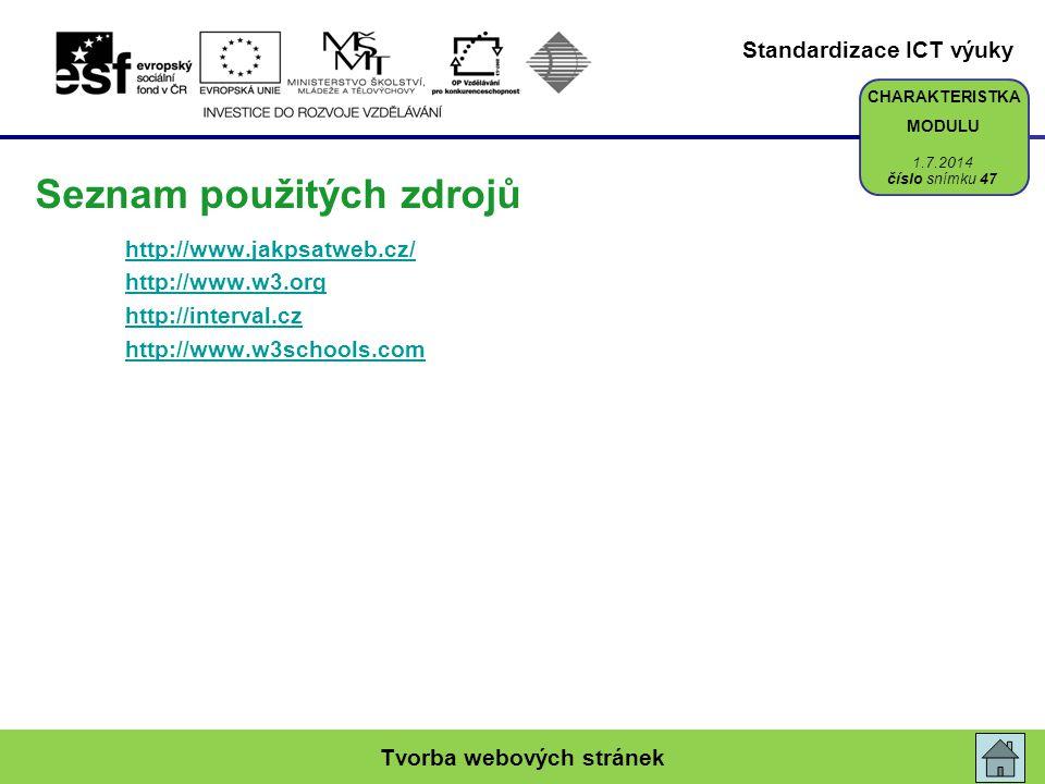 Standardizace ICT výuky CHARAKTERISTKA MODULU Seznam použitých zdrojů http://www.jakpsatweb.cz/ http://www.w3.org http://interval.cz http://www.w3schools.com Tvorba webových stránek číslo snímku 47 1.7.2014