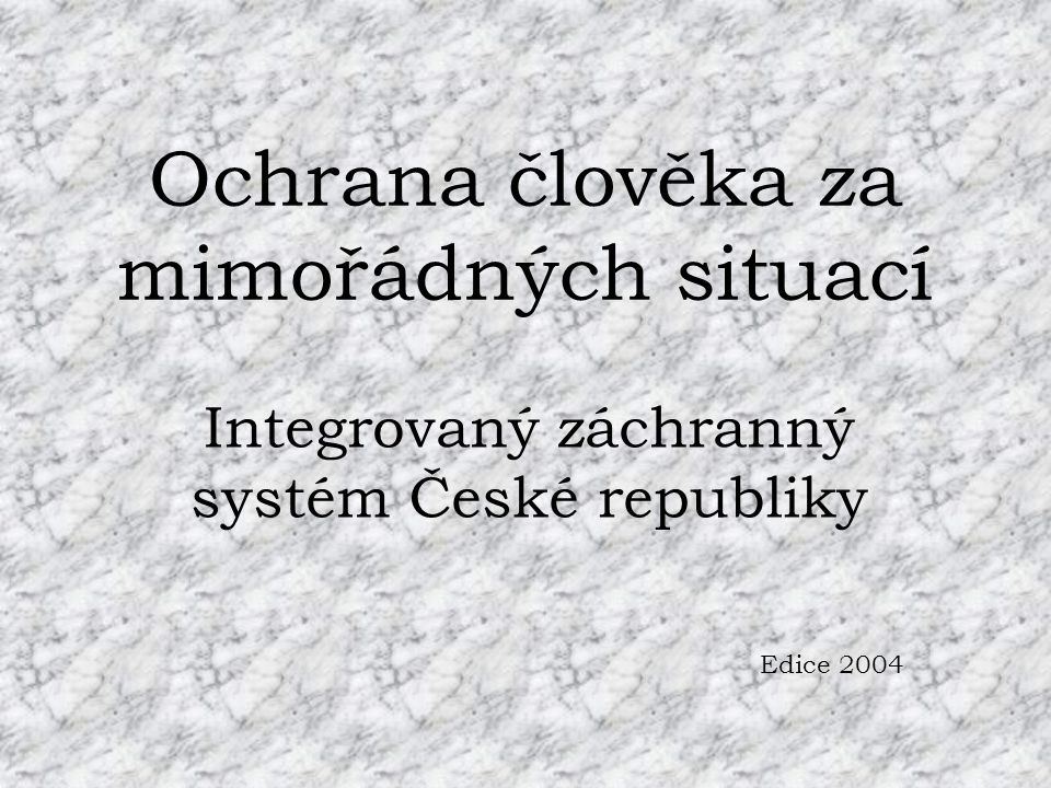 Ochrana člověka za mimořádných situací Integrovaný záchranný systém České republiky Edice 2004