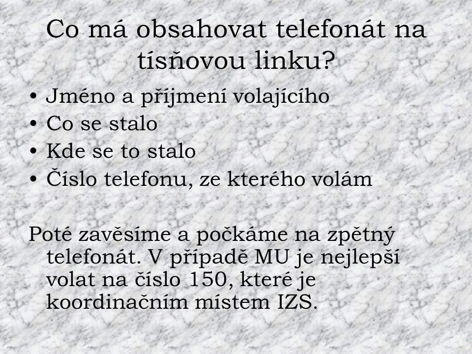 Co má obsahovat telefonát na tísňovou linku? •Jméno a příjmení volajícího •Co se stalo •Kde se to stalo •Číslo telefonu, ze kterého volám Poté zavěsím