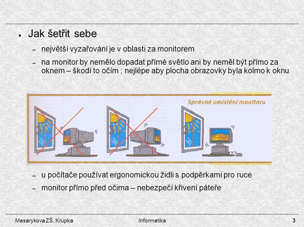3 Masarykova ZŠ, KrupkaInformatika ● Jak šetřit sebe – největší vyzařování je v oblasti za monitorem – na monitor by nemělo dopadat přímé světlo ani b