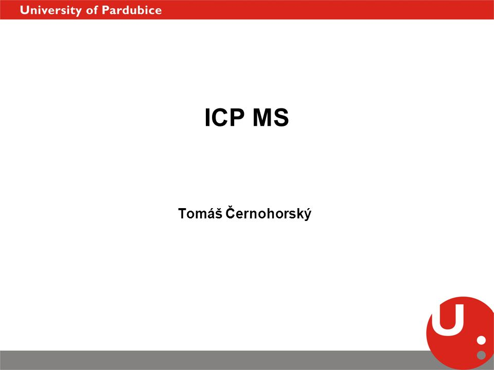 Meze detekce v ICP-OES/MS TechnikaICP - AESICP - MS Zmlžovaný roztok 1  g ml -1 Signál ( pulsy s -1 ) 6  10 6 fotonů /s 10 6 -10 7 iontů /s Pozadí ( pulsy s -1 ) 6  10 4 fotonů /s 10 iontů /s Šum pozadí (s -1 ) N b 6  10 2 fotonů /s 1 ion/s S/N b 10 4 10 6 -10 7 Meze detekce 0,1  g l -1  ng l -1