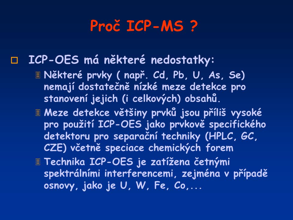 Proč ICP-MS ? o ICP-OES má některé nedostatky: 3 Některé prvky ( např. Cd, Pb, U, As, Se) nemají dostatečně nízké meze detekce pro stanovení jejich (i