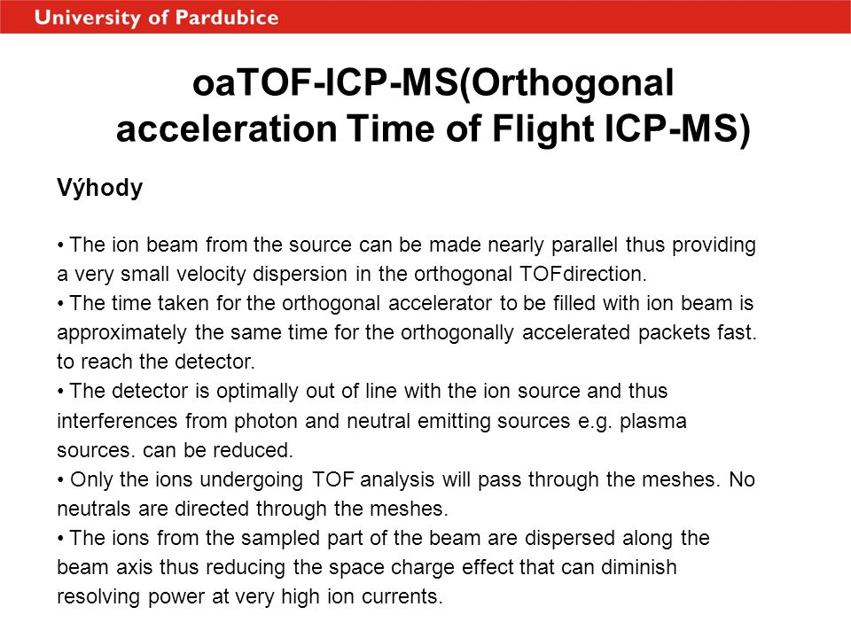 oaTOF-ICP-MS(Orthogonal acceleration Time of Flight ICP-MS) Výhody • The ion beam from the source can be made nearly parallel thus providing a very small velocity dispersion in the orthogonal TOFdirection.