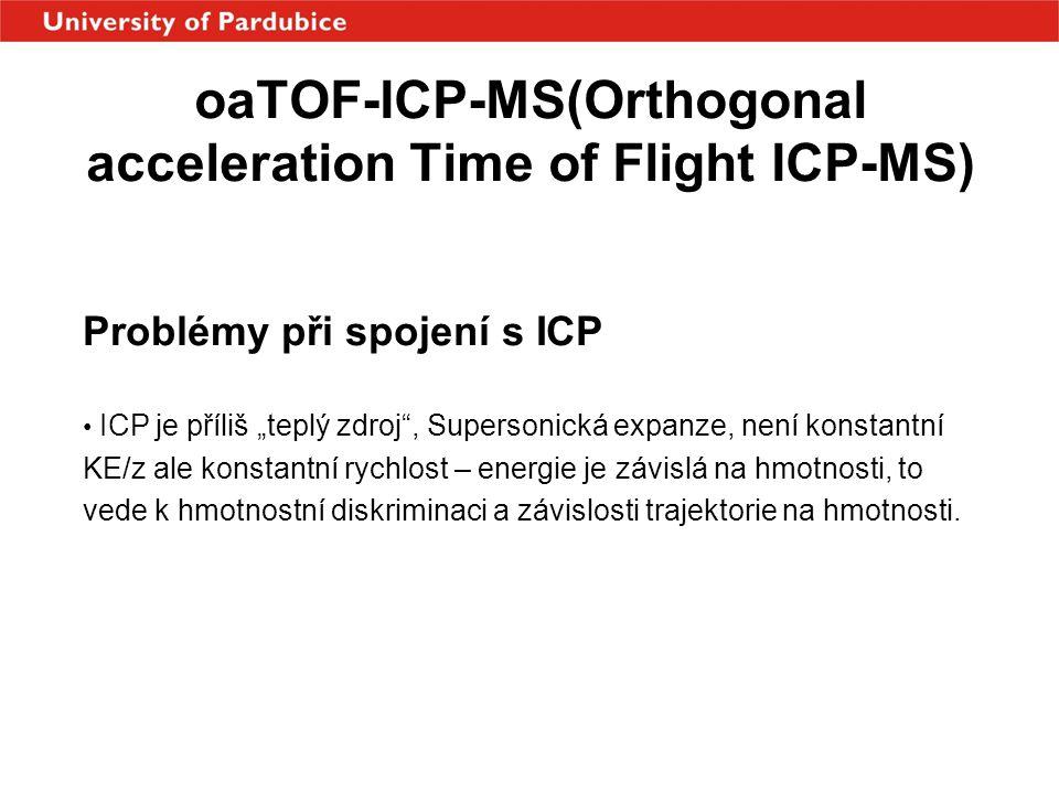 """oaTOF-ICP-MS(Orthogonal acceleration Time of Flight ICP-MS) Problémy při spojení s ICP • ICP je příliš """"teplý zdroj"""", Supersonická expanze, není konst"""