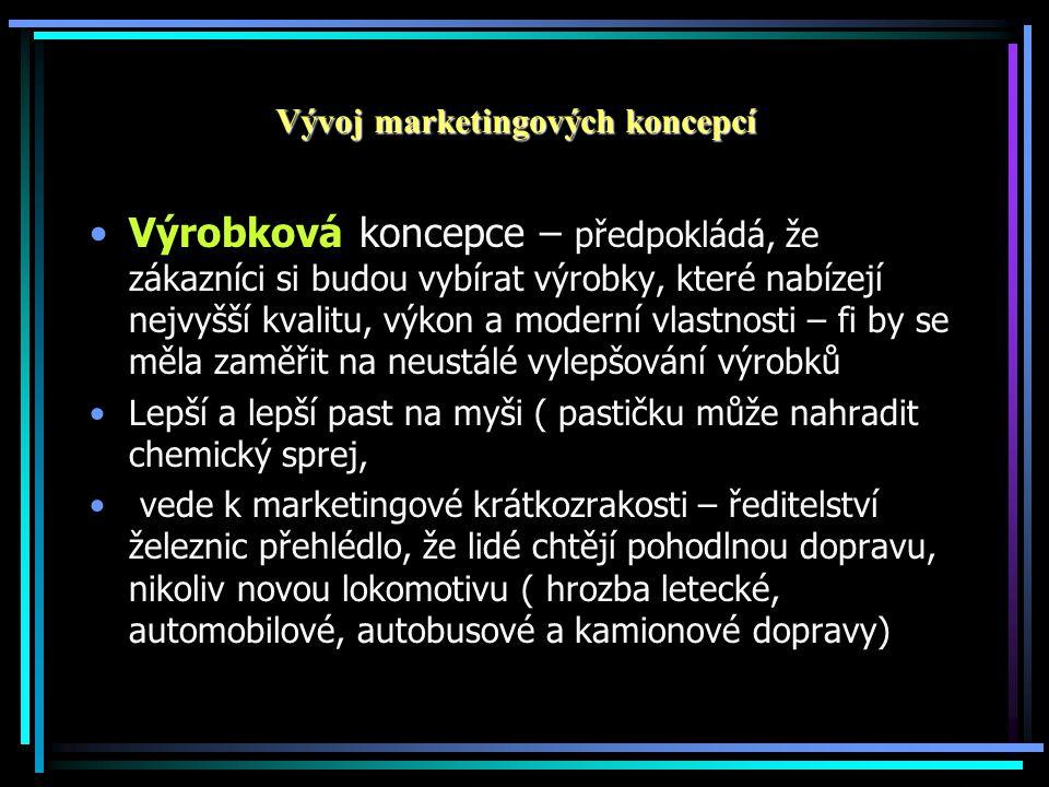 Vývoj marketingových koncepcí •Výrobková koncepce – předpokládá, že zákazníci si budou vybírat výrobky, které nabízejí nejvyšší kvalitu, výkon a moderní vlastnosti – fi by se měla zaměřit na neustálé vylepšování výrobků •Lepší a lepší past na myši ( pastičku může nahradit chemický sprej, • vede k marketingové krátkozrakosti – ředitelství železnic přehlédlo, že lidé chtějí pohodlnou dopravu, nikoliv novou lokomotivu ( hrozba letecké, automobilové, autobusové a kamionové dopravy)