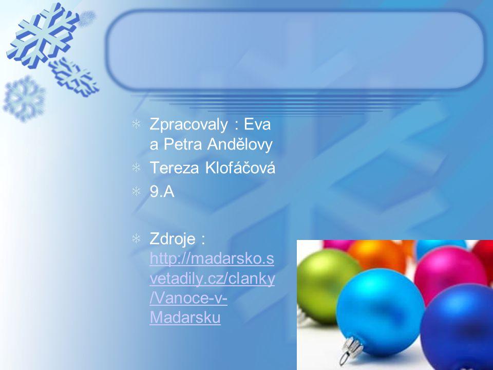 Zpracovaly : Eva a Petra Andělovy Tereza Klofáčová 9.A Zdroje : http://madarsko.s vetadily.cz/clanky /Vanoce-v- Madarsku http://madarsko.s vetadily.cz