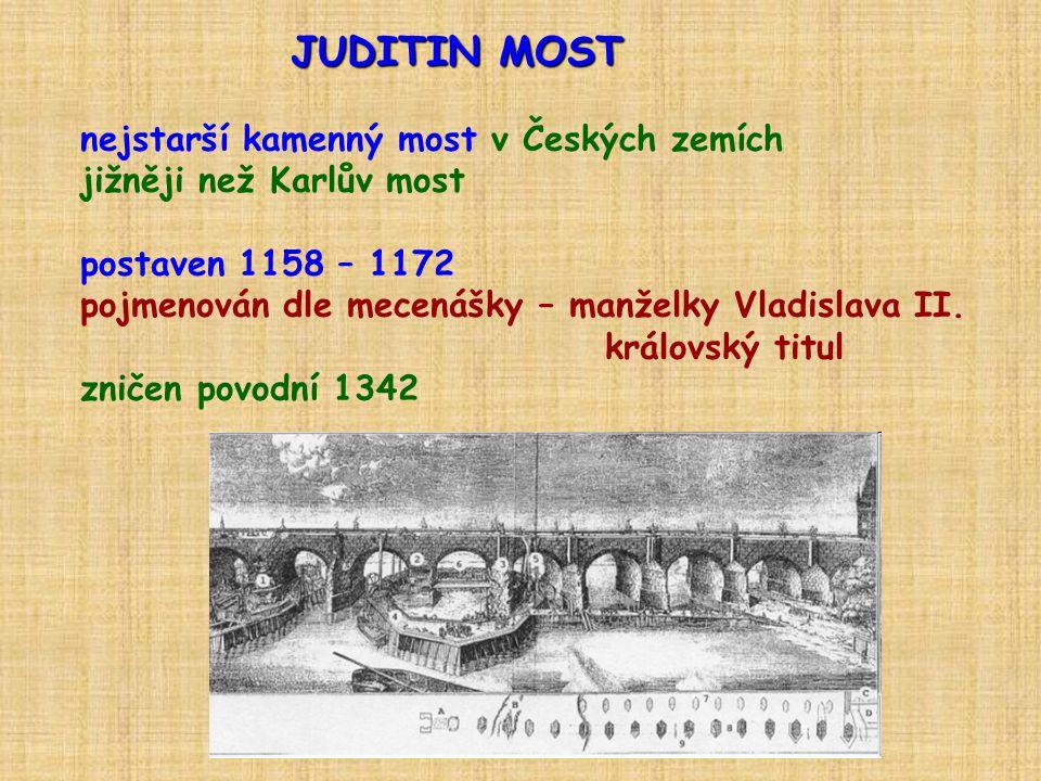 JUDITIN MOST nejstarší kamenný most v Českých zemích jižněji než Karlův most postaven 1158 – 1172 pojmenován dle mecenášky – manželky Vladislava II. k