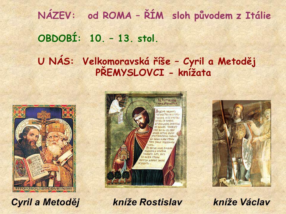 NÁZEV: od ROMA – ŘÍM sloh původem z Itálie OBDOBÍ: 10. – 13. stol. U NÁS: Velkomoravská říše – Cyril a Metoděj PŘEMYSLOVCI - knížata Cyril a Metoděj k