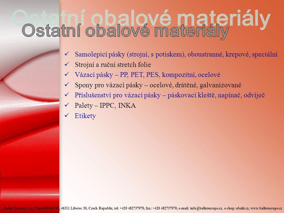  Samolepicí pásky (strojní, s potiskem), oboustranné, krepové, speciální  Strojní a ruční stretch folie  Vázací pásky – PP, PET, PES, kompozitní, ocelové  Spony pro vázací pásky – ocelové, drátěné, galvanizované  Příslušenství pro vázací pásky – páskovací kleště, napínač, odvíječ  Palety – IPPC, INKA  Etikety Ballet Europe s.r.o., Tanvaldská 345, 46311 Liberec 30, Czech Republic, tel: +420 482737970, fax: +420 482737970, e-mail: info@balleteurope.cz, e-shop: obalit.cz, www.balleteurope.cz