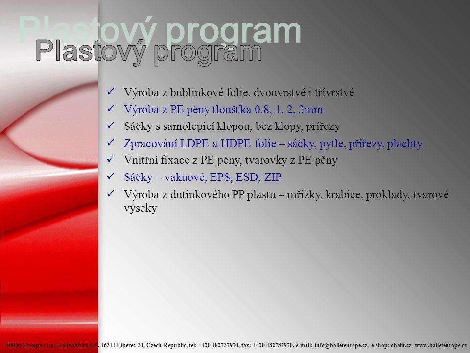 Výroba z bublinkové folie, dvouvrstvé i třívrstvé  Výroba z PE pěny tloušťka 0.8, 1, 2, 3mm  Sáčky s samolepicí klopou, bez klopy, přířezy  Zpracování LDPE a HDPE folie – sáčky, pytle, přířezy, plachty  Vnitřní fixace z PE pěny, tvarovky z PE pěny  Sáčky – vakuové, EPS, ESD, ZIP  Výroba z dutinkového PP plastu – mřížky, krabice, proklady, tvarové výseky Ballet Europe s.r.o., Tanvaldská 345, 46311 Liberec 30, Czech Republic, tel: +420 482737970, fax: +420 482737970, e-mail: info@balleteurope.cz, e-shop: obalit.cz, www.balleteurope.cz