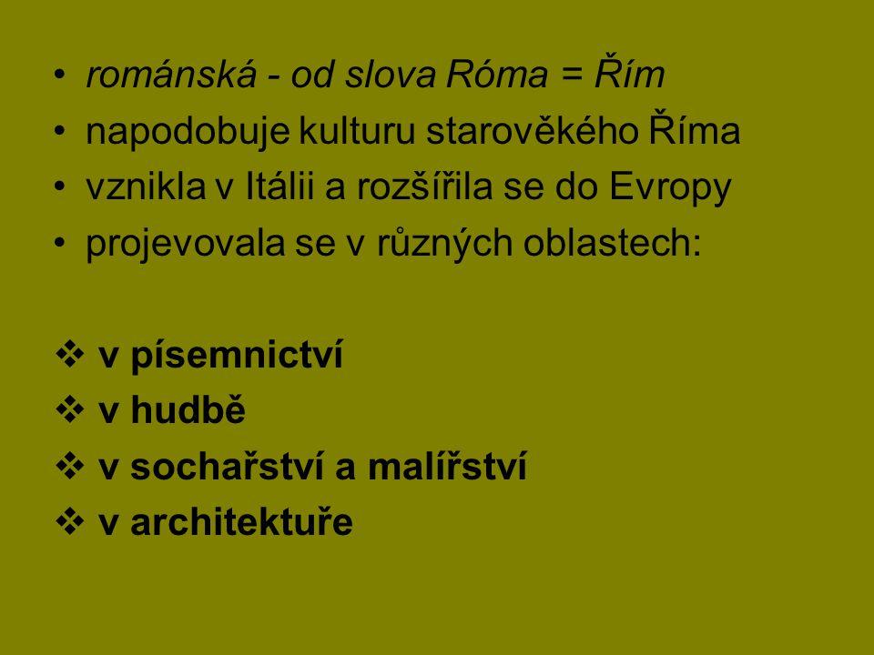 •románská - od slova Róma = Řím •napodobuje kulturu starověkého Říma •vznikla v Itálii a rozšířila se do Evropy •projevovala se v různých oblastech: 