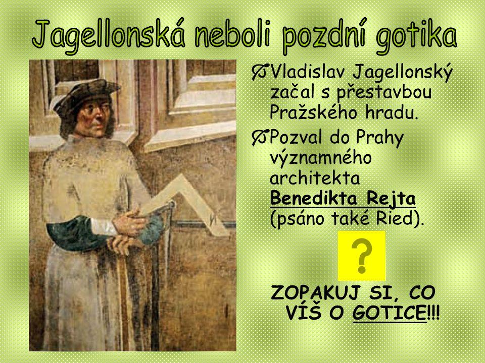  Vladislav Jagellonský začal s přestavbou Pražského hradu.  Pozval do Prahy významného architekta Benedikta Rejta (psáno také Ried). ZOPAKUJ SI, CO