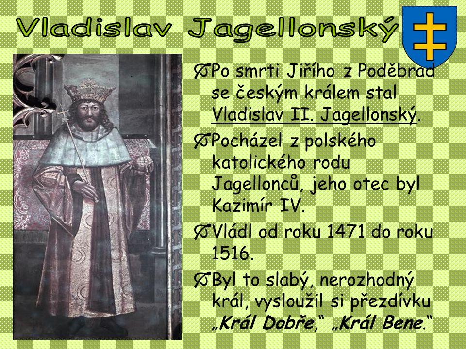  Po smrti Jiřího z Poděbrad se českým králem stal Vladislav II. Jagellonský.  Pocházel z polského katolického rodu Jagellonců, jeho otec byl Kazimír
