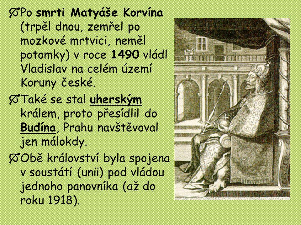  Po smrti Matyáše Korvína (trpěl dnou, zemřel po mozkové mrtvici, neměl potomky) v roce 1490 vládl Vladislav na celém území Koruny české.  Také se s