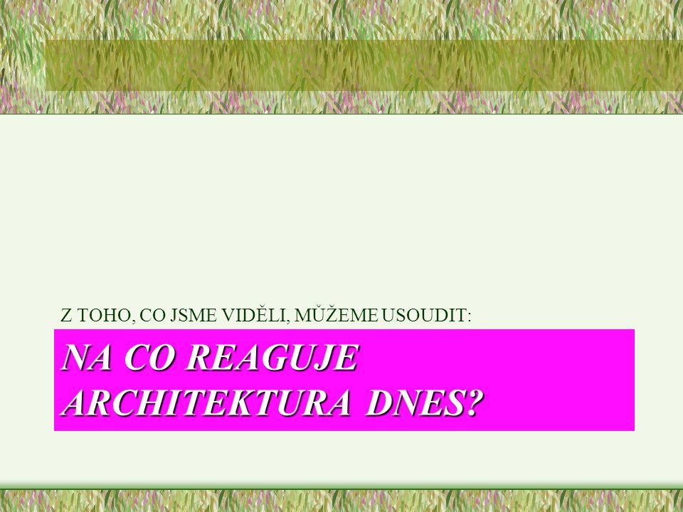 NA CO REAGUJE ARCHITEKTURA DNES? Z TOHO, CO JSME VIDĚLI, MŮŽEME USOUDIT: