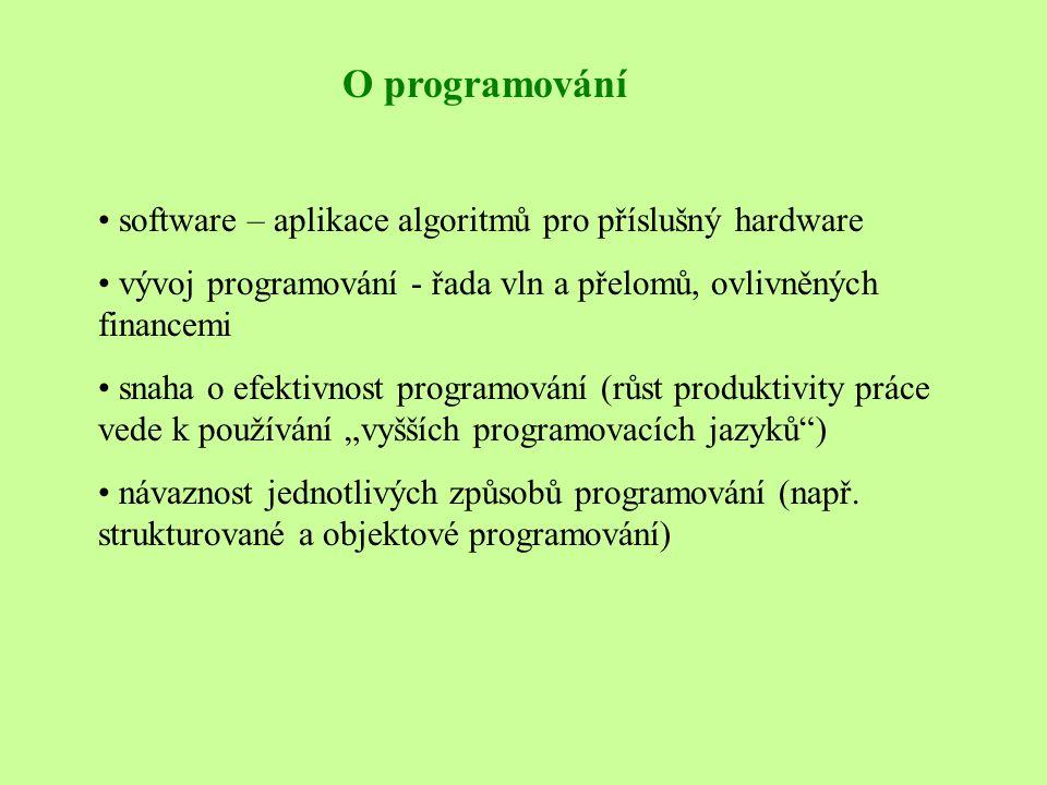 """O programování • software – aplikace algoritmů pro příslušný hardware • vývoj programování - řada vln a přelomů, ovlivněných financemi • snaha o efektivnost programování (růst produktivity práce vede k používání """"vyšších programovacích jazyků ) • návaznost jednotlivých způsobů programování (např."""