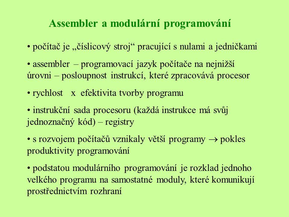 """Assembler a modulární programování • počítač je """"číslicový stroj pracující s nulami a jedničkami • assembler – programovací jazyk počítače na nejnižší úrovni – posloupnost instrukcí, které zpracovává procesor • rychlost x efektivita tvorby programu • instrukční sada procesoru (každá instrukce má svůj jednoznačný kód) – registry • s rozvojem počítačů vznikaly větší programy  pokles produktivity programování • podstatou modulárního programování je rozklad jednoho velkého programu na samostatné moduly, které komunikují prostřednictvím rozhraní"""