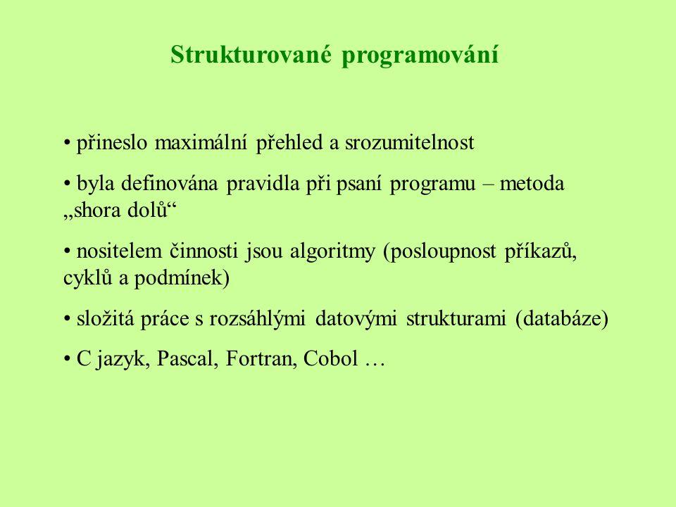 """Strukturované programování • přineslo maximální přehled a srozumitelnost • byla definována pravidla při psaní programu – metoda """"shora dolů • nositelem činnosti jsou algoritmy (posloupnost příkazů, cyklů a podmínek) • složitá práce s rozsáhlými datovými strukturami (databáze) • C jazyk, Pascal, Fortran, Cobol …"""