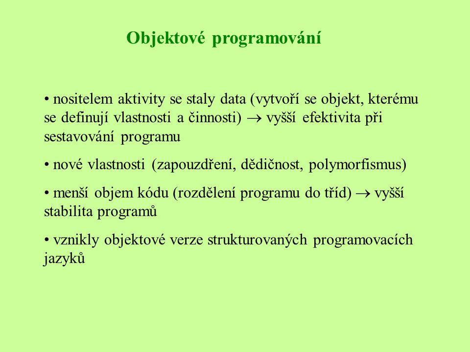 Objektové programování • nositelem aktivity se staly data (vytvoří se objekt, kterému se definují vlastnosti a činnosti)  vyšší efektivita při sestavování programu • nové vlastnosti (zapouzdření, dědičnost, polymorfismus) • menší objem kódu (rozdělení programu do tříd)  vyšší stabilita programů • vznikly objektové verze strukturovaných programovacích jazyků