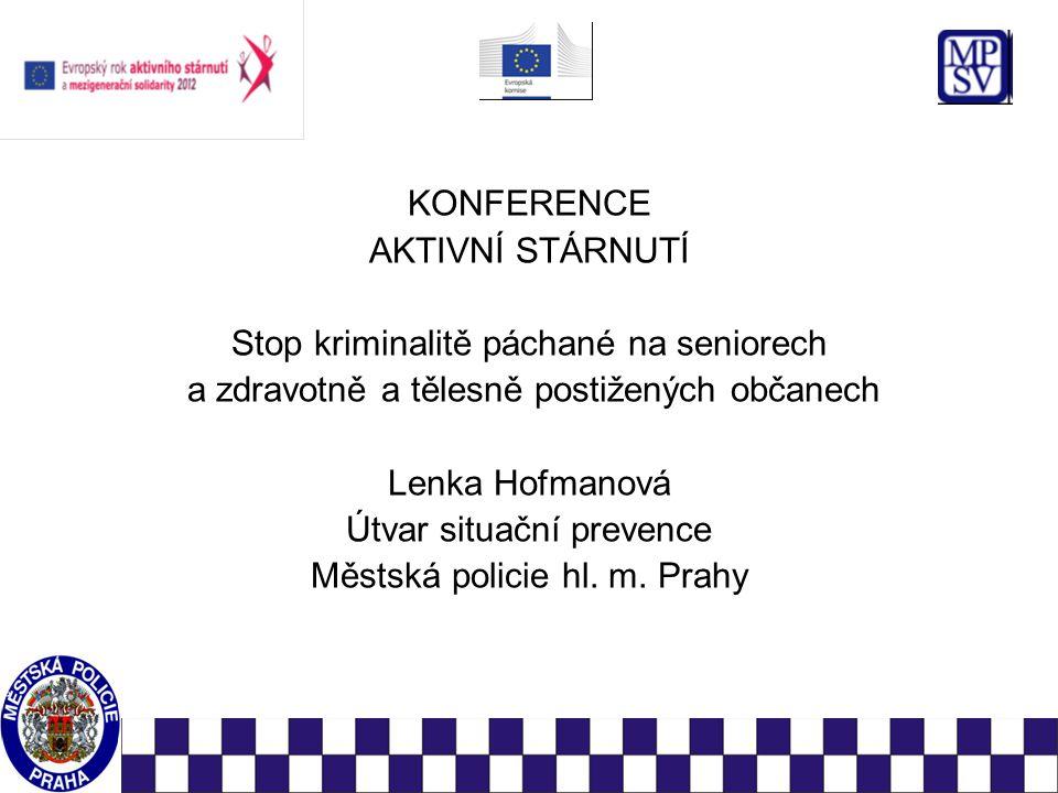 KONFERENCE AKTIVNÍ STÁRNUTÍ Stop kriminalitě páchané na seniorech a zdravotně a tělesně postižených občanech Lenka Hofmanová Útvar situační prevence Městská policie hl.
