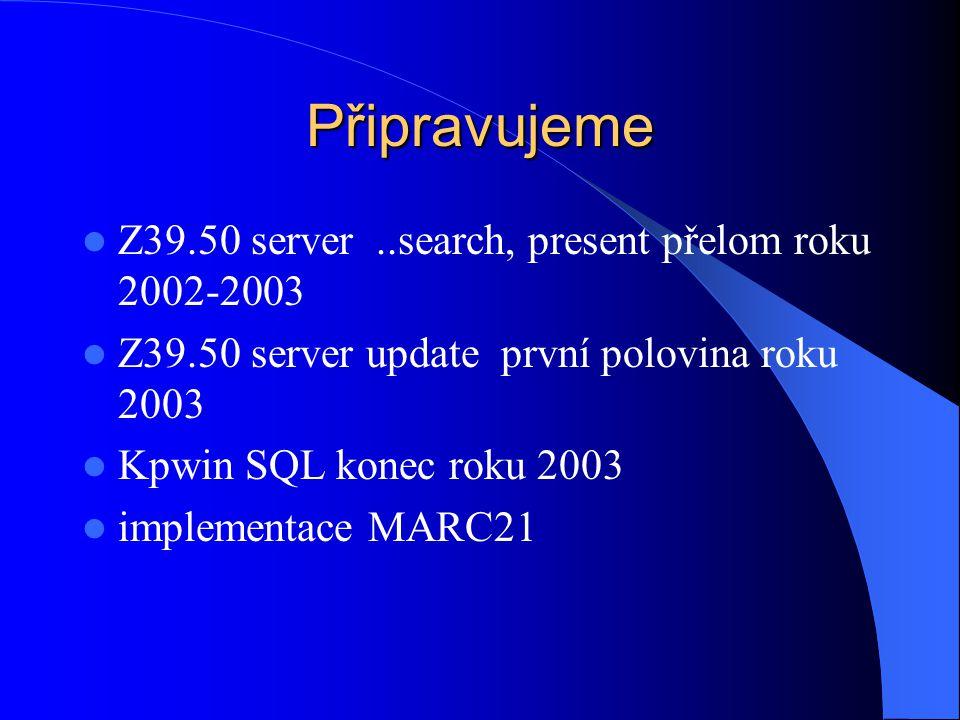 Připravujeme  Z39.50 server..search, present přelom roku 2002-2003  Z39.50 server update první polovina roku 2003  Kpwin SQL konec roku 2003  implementace MARC21