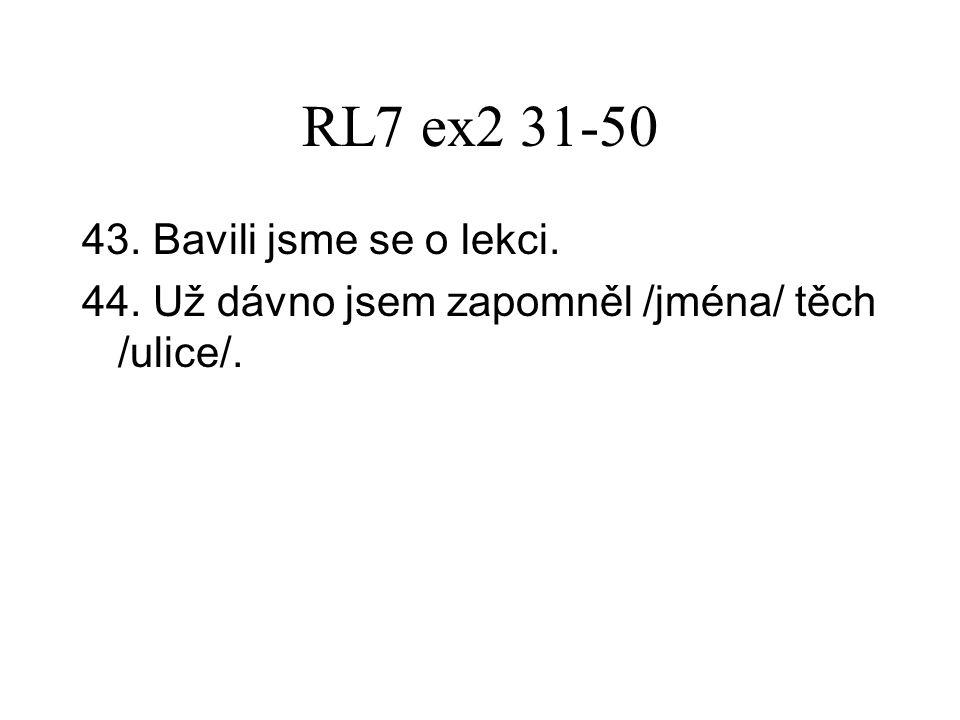 RL7 ex2 31-50 43. Bavili jsme se o lekci. 44. Už dávno jsem zapomněl /jména/ těch /ulice/.