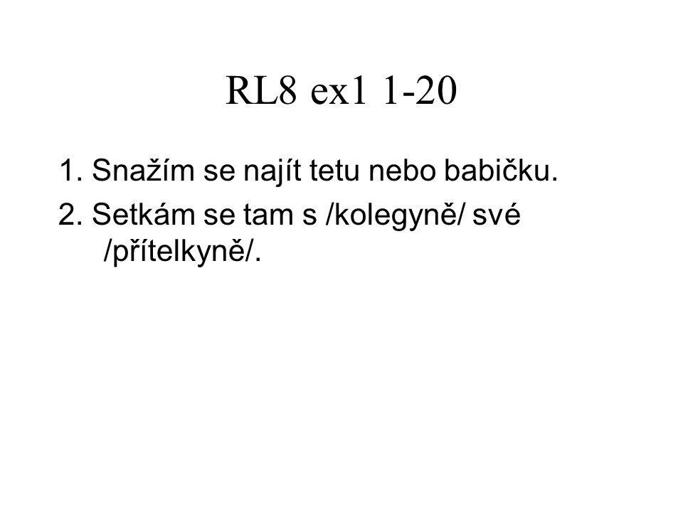 RL8 ex1 1-20 1. Snažím se najít tetu nebo babičku. 2. Setkám se tam s /kolegyně/ své /přítelkyně/.