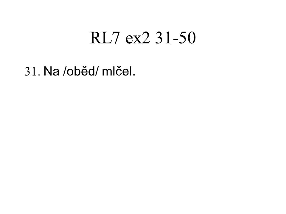 RL7 ex2 31-50 31. Na /oběd/ mlčel.