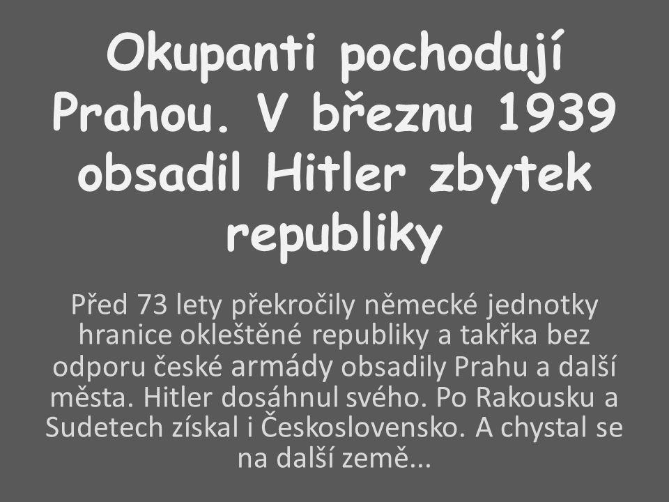 Okupanti pochodují Prahou. V březnu 1939 obsadil Hitler zbytek republiky Před 73 lety překročily německé jednotky hranice okleštěné republiky a takřka