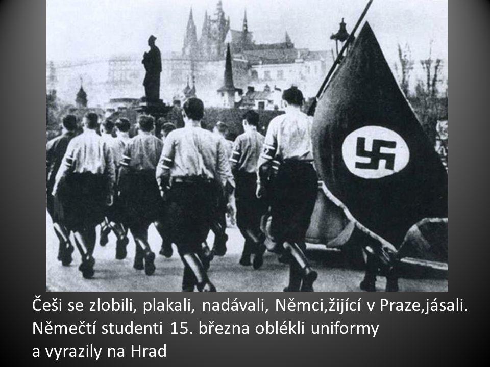 Češi se zlobili, plakali, nadávali, Němci,žijící v Praze,jásali. Němečtí studenti 15. března oblékli uniformy a vyrazily na Hrad