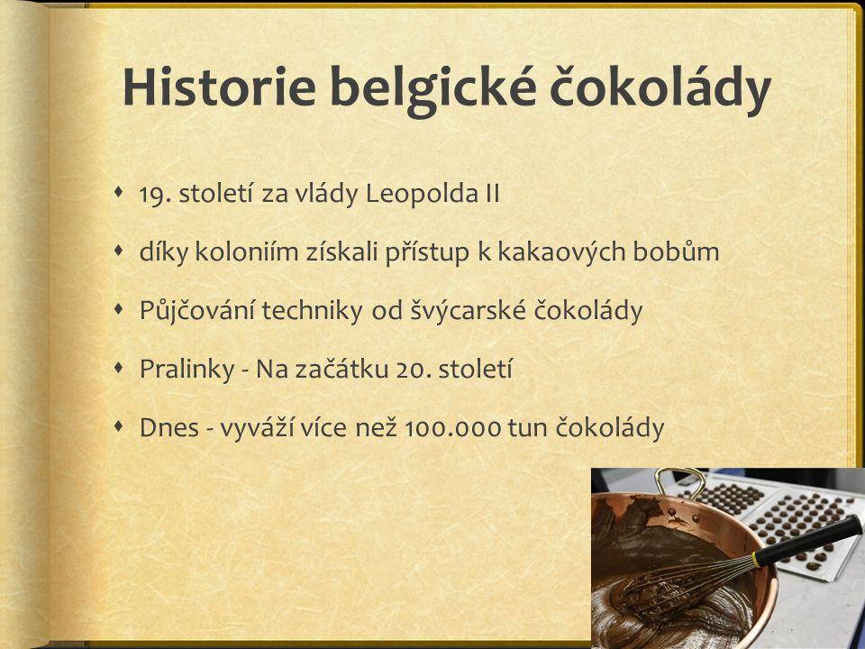 Historie belgické čokolády  19. století za vlády Leopolda II  díky koloniím získali přístup k kakaových bobům  Půjčování techniky od švýcarské čoko