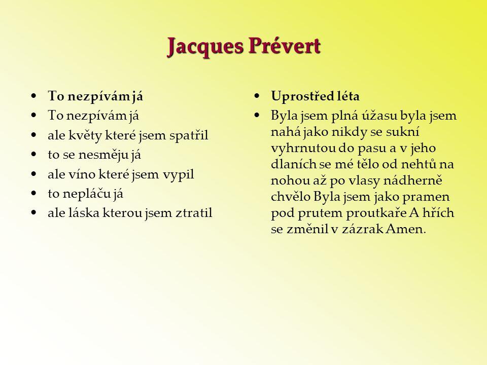 Jacques Prévert •To nezpívám já •ale květy které jsem spatřil •to se nesměju já •ale víno které jsem vypil •to nepláču já •ale láska kterou jsem ztrat