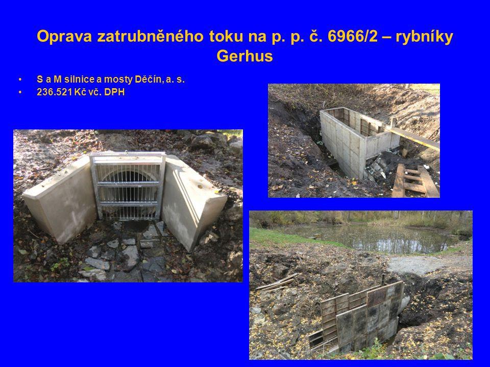 Oprava zatrubněného toku na p. p. č. 6966/2 – rybníky Gerhus •S a M silnice a mosty Děčín, a. s. •236.521 Kč vč. DPH