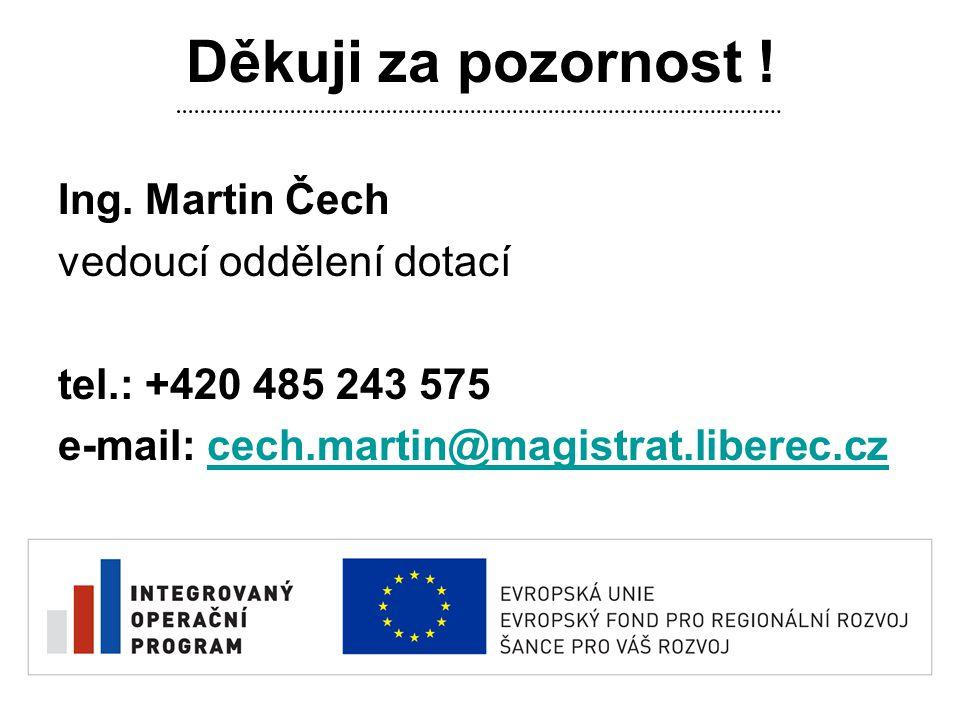 Děkuji za pozornost ! Ing. Martin Čech vedoucí oddělení dotací tel.: +420 485 243 575 e-mail: cech.martin@magistrat.liberec.czcech.martin@magistrat.li