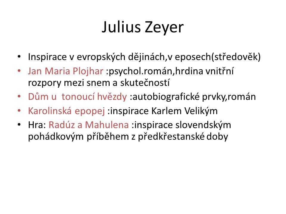 Julius Zeyer • Inspirace v evropských dějinách,v eposech(středověk) • Jan Maria Plojhar :psychol.román,hrdina vnitřní rozpory mezi snem a skutečností