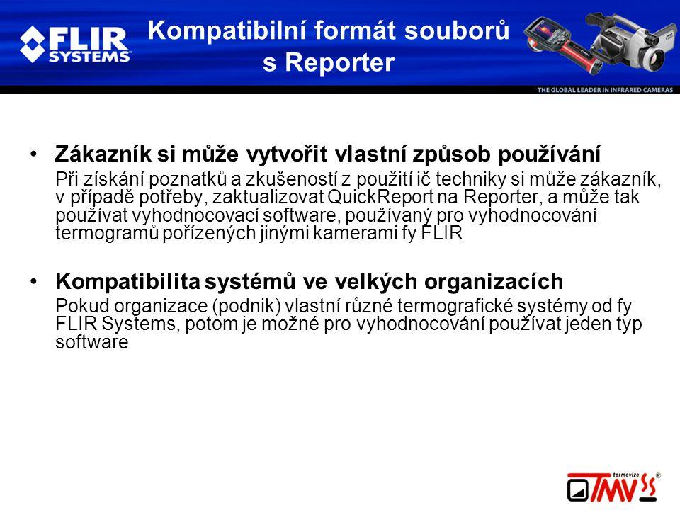 Kompatibilní formát souborů s Reporter •Zákazník si může vytvořit vlastní způsob používání Při získání poznatků a zkušeností z použití ič techniky si může zákazník, v případě potřeby, zaktualizovat QuickReport na Reporter, a může tak používat vyhodnocovací software, používaný pro vyhodnocování termogramů pořízených jinými kamerami fy FLIR •Kompatibilita systémů ve velkých organizacích Pokud organizace (podnik) vlastní různé termografické systémy od fy FLIR Systems, potom je možné pro vyhodnocování používat jeden typ software