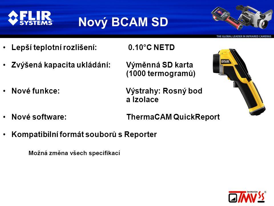 Nový BCAM SD •Lepší teplotní rozlišení: 0.10°C NETD •Zvýšená kapacita ukládání:Výměnná SD karta (1000 termogramů) •Nové funkce: Výstrahy: Rosný bod a Izolace •Nové software: ThermaCAM QuickReport •Kompatibilní formát souborů s Reporter Možná změna všech specifikací