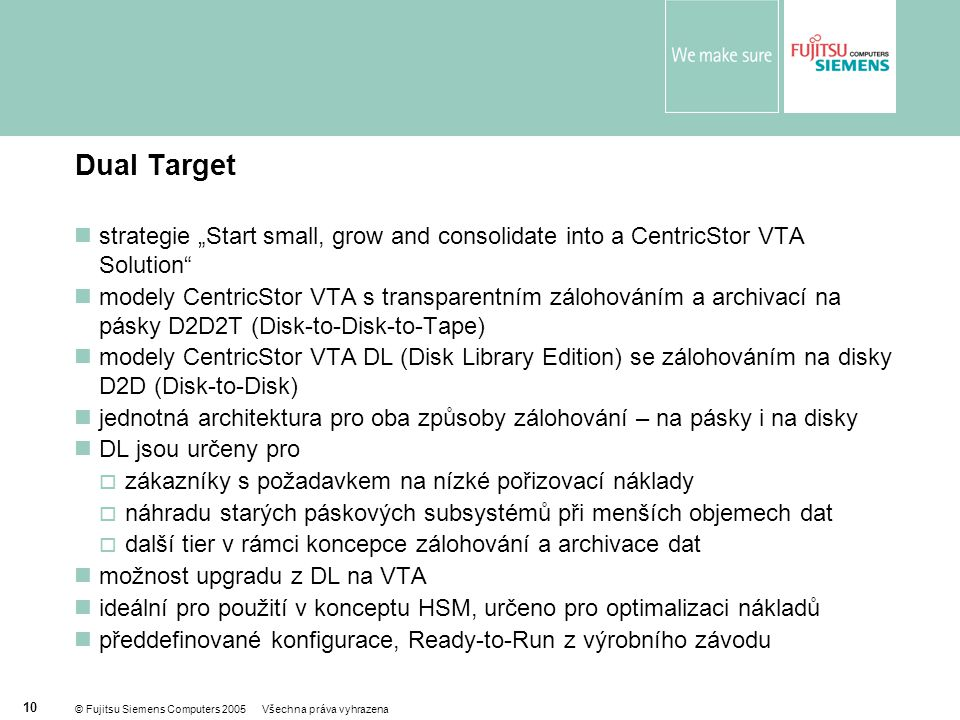 "© Fujitsu Siemens Computers 2005 Všechna práva vyhrazena 10 Dual Target  strategie ""Start small, grow and consolidate into a CentricStor VTA Solution"
