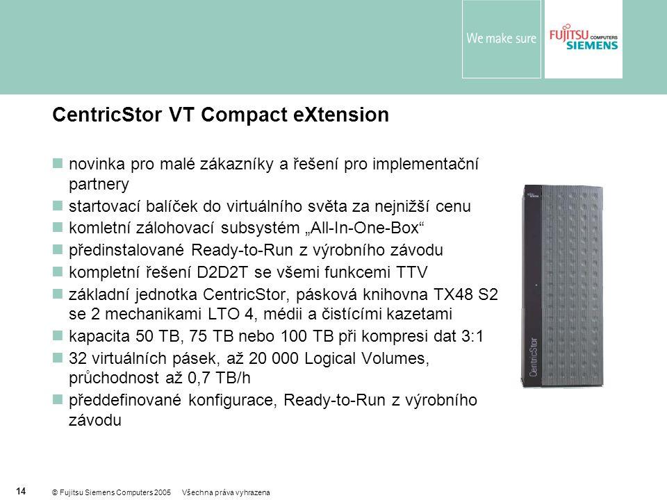 """© Fujitsu Siemens Computers 2005 Všechna práva vyhrazena 14 CentricStor VT Compact eXtension  novinka pro malé zákazníky a řešení pro implementační partnery  startovací balíček do virtuálního světa za nejnižší cenu  komletní zálohovací subsystém """"All-In-One-Box  předinstalované Ready-to-Run z výrobního závodu  kompletní řešení D2D2T se všemi funkcemi TTV  základní jednotka CentricStor, pásková knihovna TX48 S2 se 2 mechanikami LTO 4, médii a čistícími kazetami  kapacita 50 TB, 75 TB nebo 100 TB při kompresi dat 3:1  32 virtuálních pásek, až 20 000 Logical Volumes, průchodnost až 0,7 TB/h  předdefinované konfigurace, Ready-to-Run z výrobního závodu"""