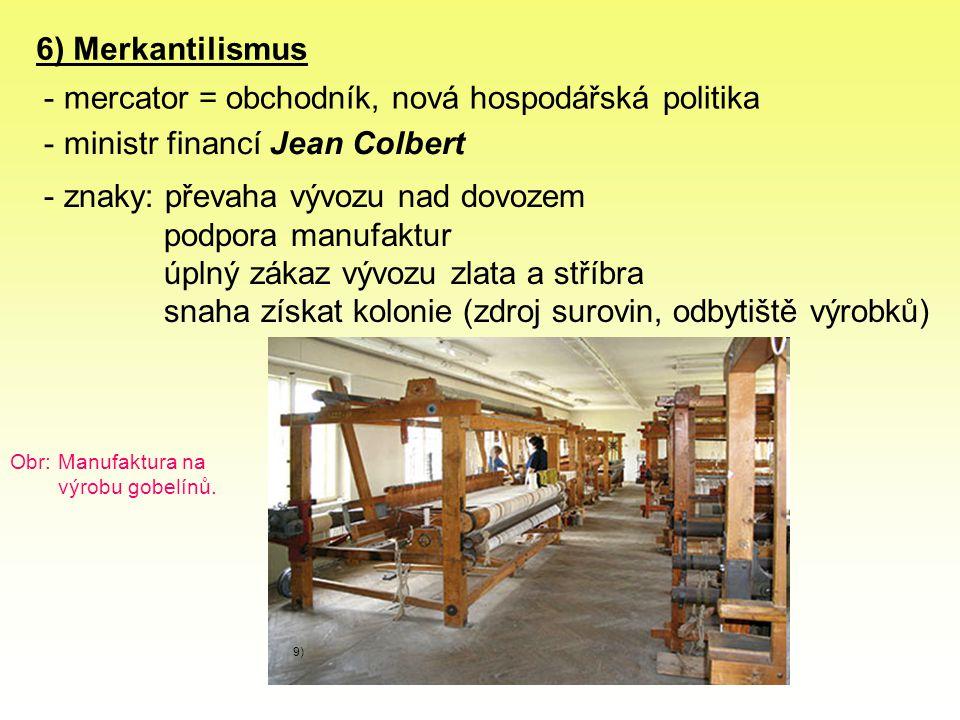 6) Merkantilismus - mercator = obchodník, nová hospodářská politika - ministr financí Jean Colbert - znaky: převaha vývozu nad dovozem podpora manufaktur úplný zákaz vývozu zlata a stříbra snaha získat kolonie (zdroj surovin, odbytiště výrobků) 9) Obr: Manufaktura na výrobu gobelínů.