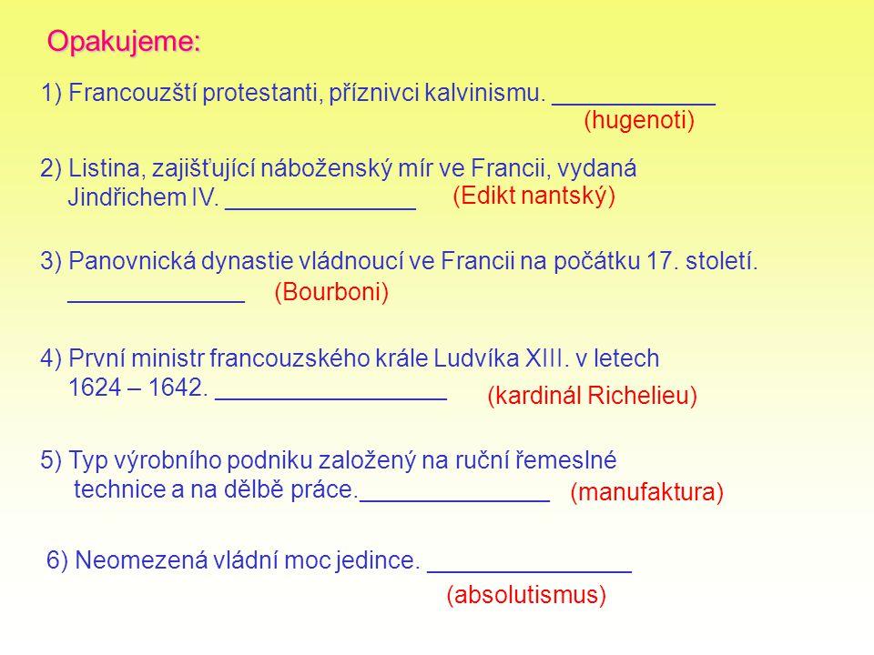 Opakujeme: 1) Francouzští protestanti, příznivci kalvinismu. ____________ 3) Panovnická dynastie vládnoucí ve Francii na počátku 17. století. ________