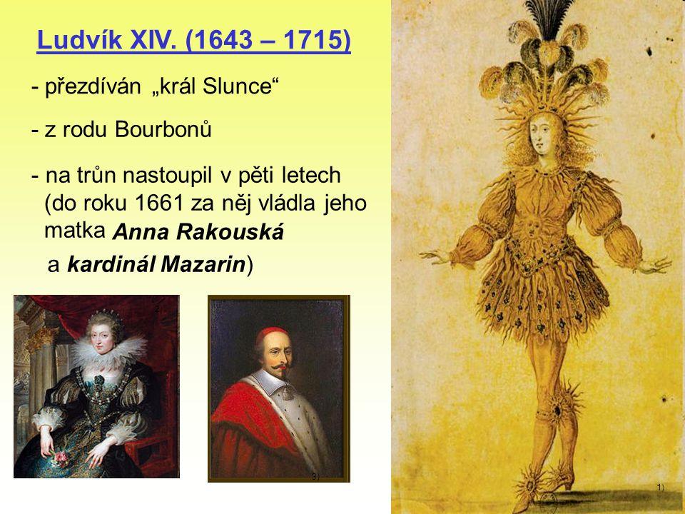 """Ludvík XIV. (1643 – 1715) - přezdíván """"král Slunce"""" 1) - z rodu Bourbonů - na trůn nastoupil v pěti letech (do roku 1661 za něj vládla jeho matka Anna"""