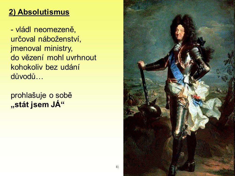 """2) Absolutismus - vládl neomezeně, určoval náboženství, jmenoval ministry, do vězení mohl uvrhnout kohokoliv bez udání důvodů… prohlašuje o sobě """"stát"""