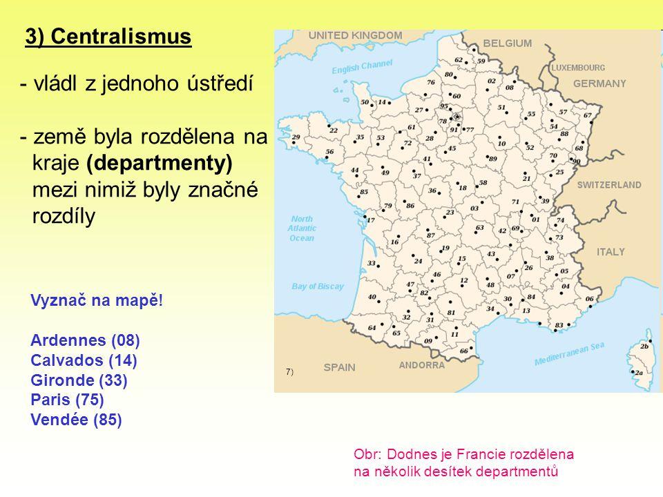 3) Centralismus - vládl z jednoho ústředí - země byla rozdělena na kraje (departmenty) mezi nimiž byly značné rozdíly Obr: Dodnes je Francie rozdělena na několik desítek departmentů 7) Vyznač na mapě.