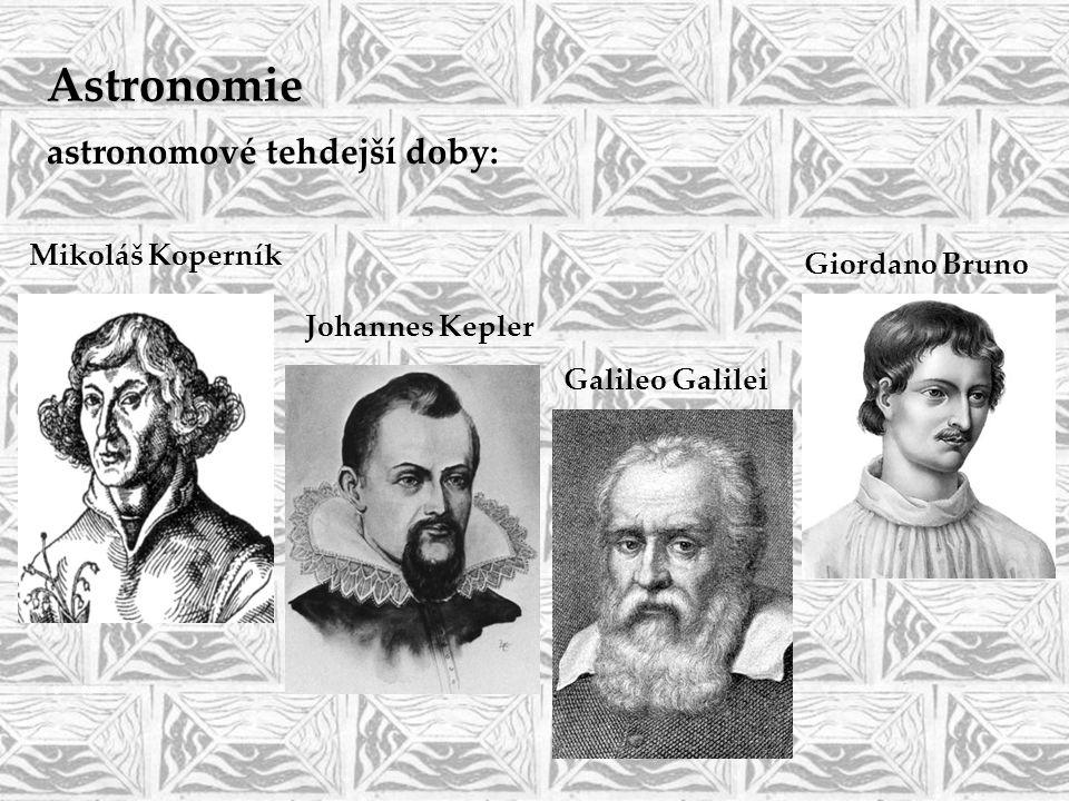 astronomové tehdejší doby: Mikoláš Koperník Johannes Kepler Galileo Galilei Giordano Bruno Astronomie
