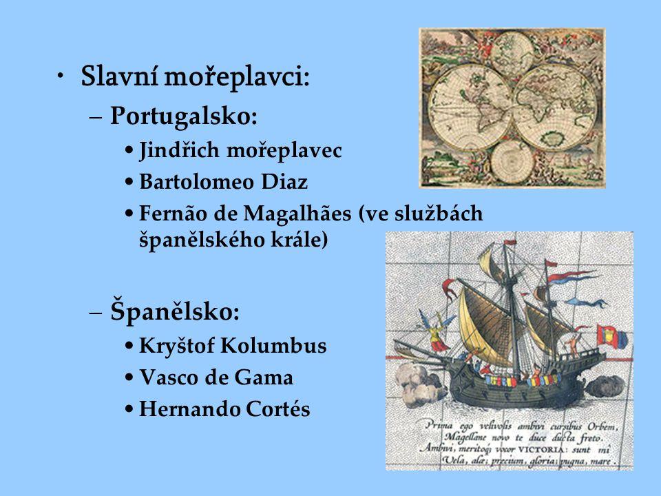 •Slavní mořeplavci: –Portugalsko: •Jindřich mořeplavec •Bartolomeo Diaz •Fernão de Magalhães (ve službách španělského krále) –Španělsko: •Kryštof Kolu