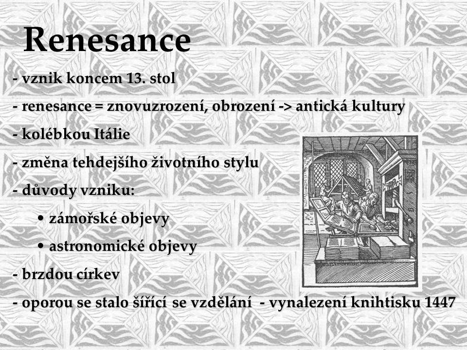 - vznik koncem 13. stol - renesance = znovuzrození, obrození -> antická kultury - kolébkou Itálie - změna tehdejšího životního stylu - důvody vzniku: