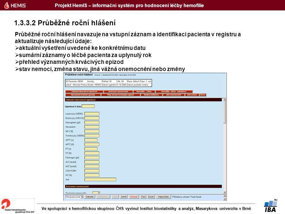 Projekt HemIS – informační systém pro hodnocení léčby hemofilie Ve spolupráci s hemofilickou skupinou ČHS vyvinul Institut biostatistiky a analýz, Masarykova univerzita v Brně 1.3.3.2 Průběžné roční hlášení Průběžné roční hlášení navazuje na vstupní záznam a identifikaci pacienta v registru a aktualizuje následující údaje:  aktuální vyšetření uvedené ke konkrétnímu datu  sumární záznamy o léčbě pacienta za uplynulý rok  přehled významných krvácivých epizod  stav nemoci, změna stavu, jiná vážná onemocnění nebo změny